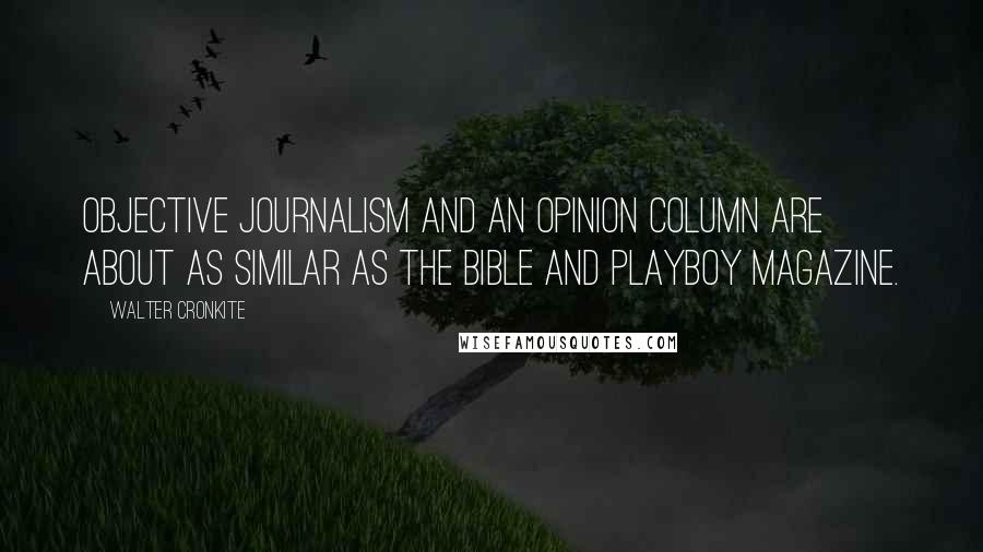 Walter Cronkite quotes: Objective journalism and an opinion column are about as similar as the Bible and Playboy magazine.