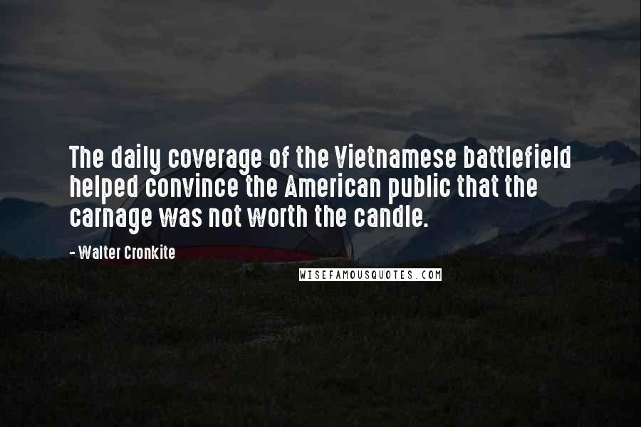Walter Cronkite quotes: The daily coverage of the Vietnamese battlefield helped convince the American public that the carnage was not worth the candle.