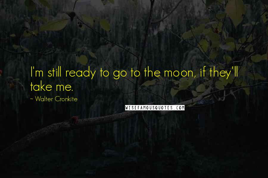 Walter Cronkite quotes: I'm still ready to go to the moon, if they'll take me.