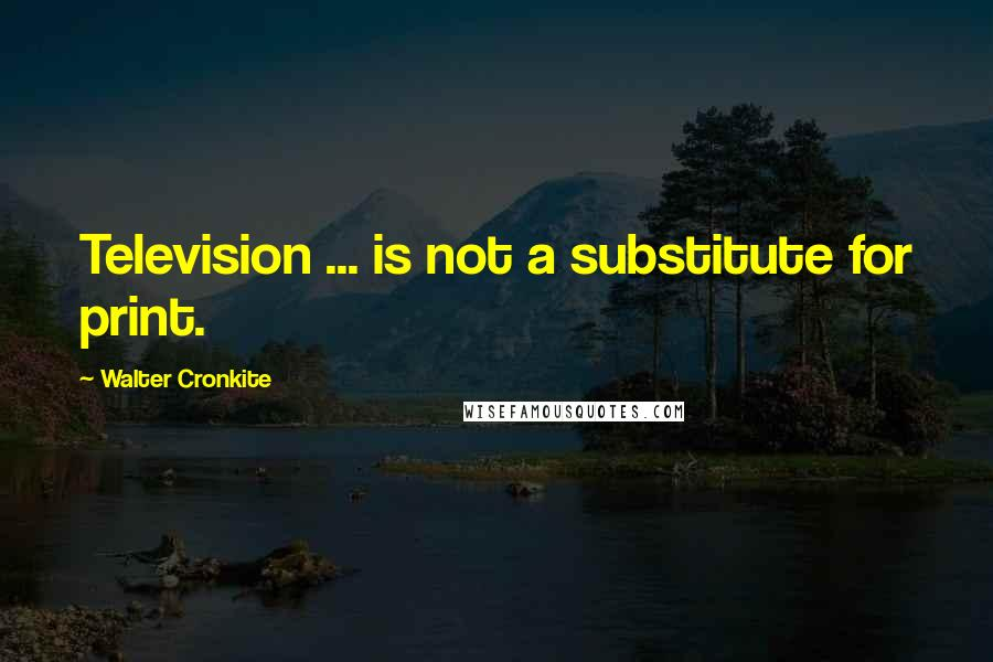 Walter Cronkite quotes: Television ... is not a substitute for print.