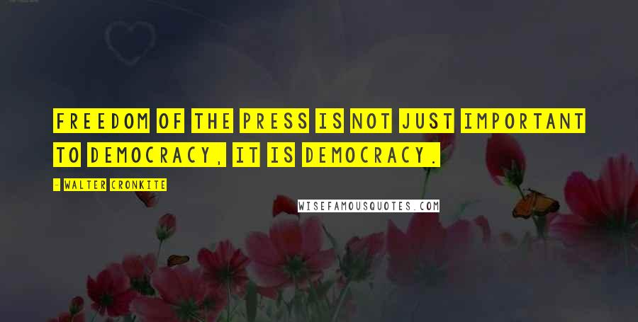 Walter Cronkite quotes: Freedom of the press is not just important to democracy, it is democracy.