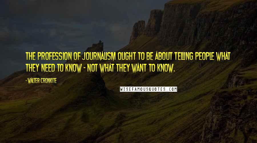 Walter Cronkite quotes: The profession of journalism ought to be about telling people what they need to know - not what they want to know.