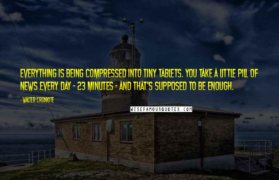 Walter Cronkite quotes: Everything is being compressed into tiny tablets. You take a little pill of news every day - 23 minutes - and that's supposed to be enough.