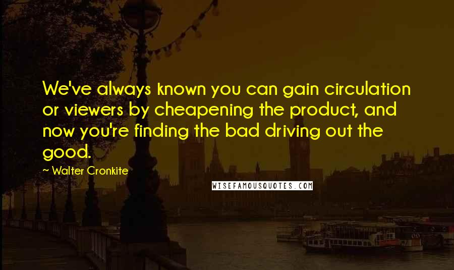 Walter Cronkite quotes: We've always known you can gain circulation or viewers by cheapening the product, and now you're finding the bad driving out the good.