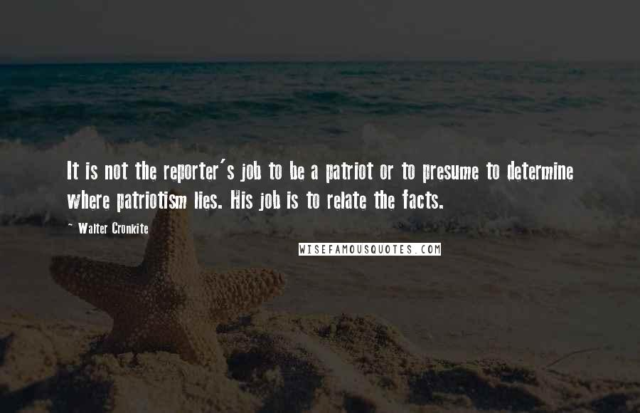 Walter Cronkite quotes: It is not the reporter's job to be a patriot or to presume to determine where patriotism lies. His job is to relate the facts.