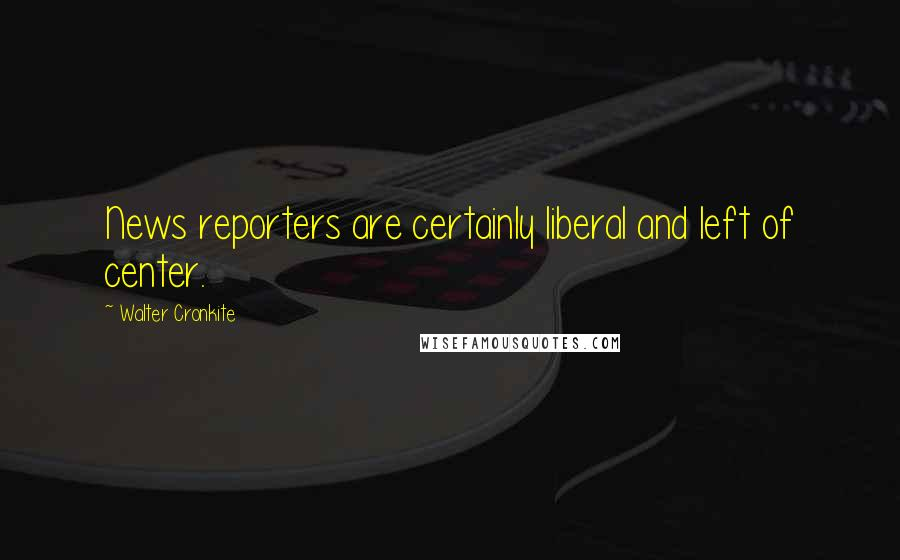 Walter Cronkite quotes: News reporters are certainly liberal and left of center.