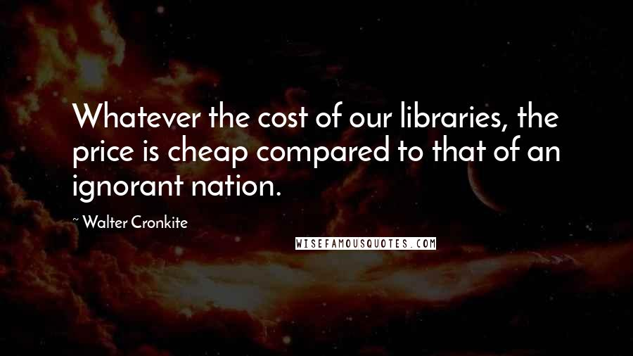 Walter Cronkite quotes: Whatever the cost of our libraries, the price is cheap compared to that of an ignorant nation.