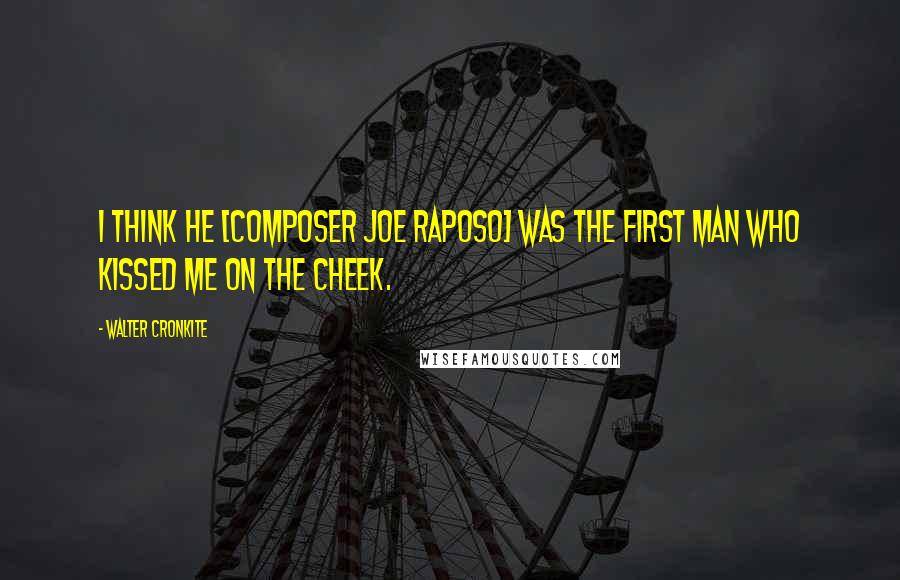Walter Cronkite quotes: I think he [composer Joe Raposo] was the first man who kissed me on the cheek.