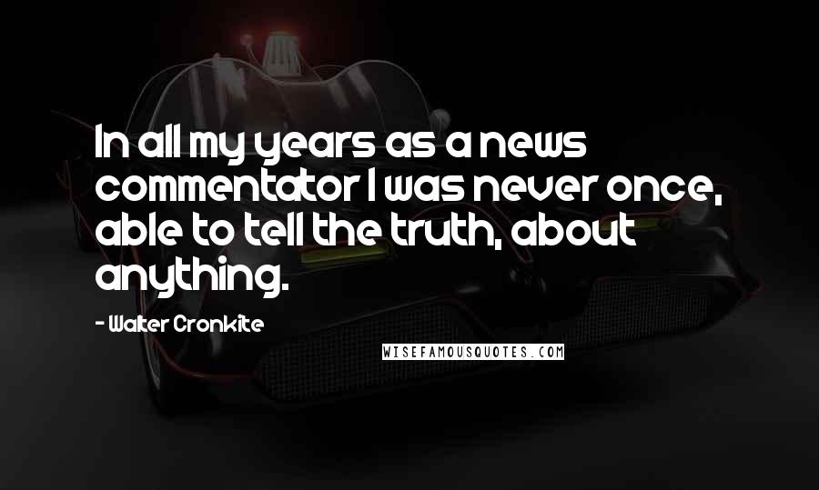 Walter Cronkite quotes: In all my years as a news commentator I was never once, able to tell the truth, about anything.
