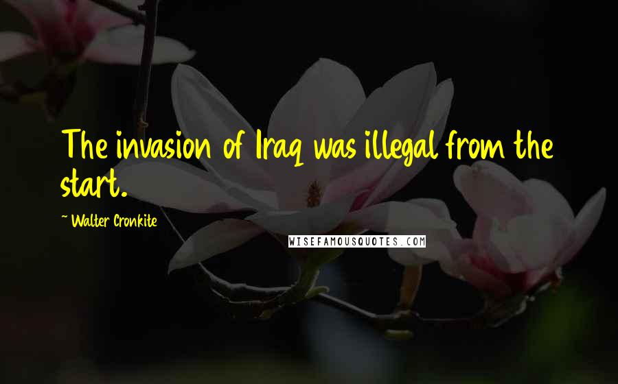Walter Cronkite quotes: The invasion of Iraq was illegal from the start.