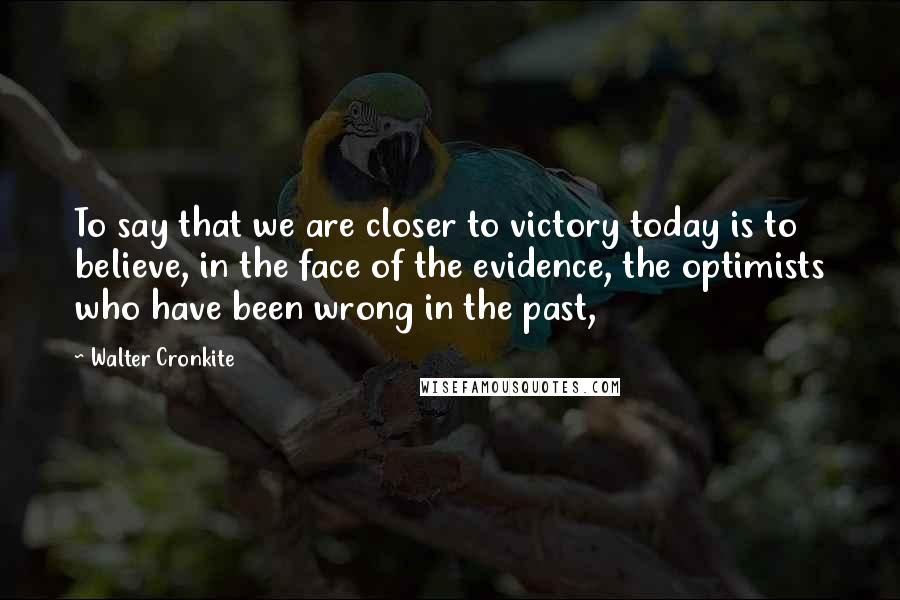 Walter Cronkite quotes: To say that we are closer to victory today is to believe, in the face of the evidence, the optimists who have been wrong in the past,