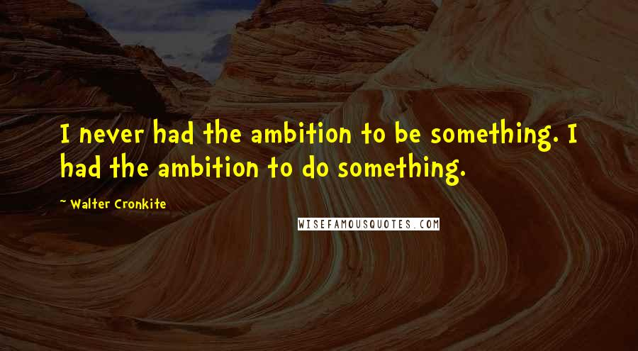 Walter Cronkite quotes: I never had the ambition to be something. I had the ambition to do something.