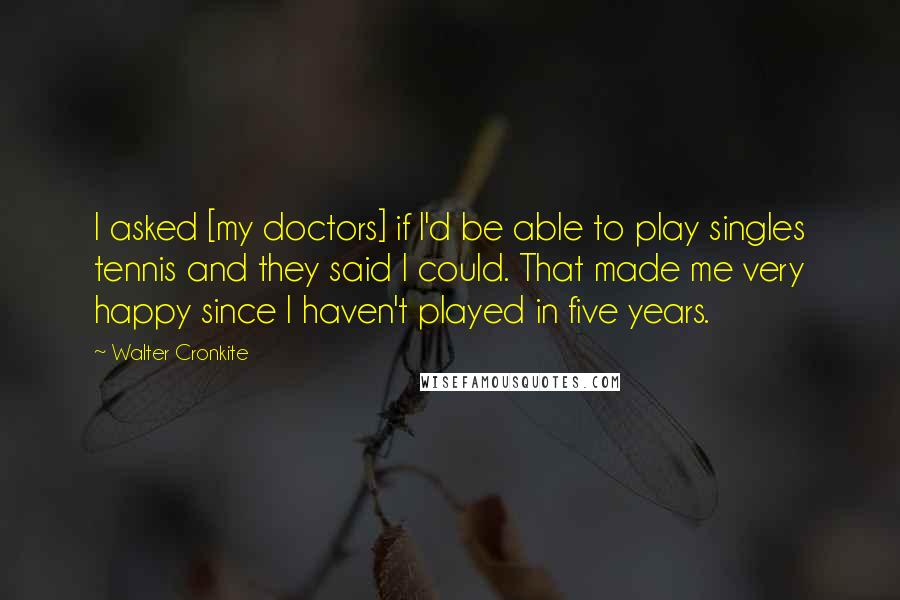 Walter Cronkite quotes: I asked [my doctors] if I'd be able to play singles tennis and they said I could. That made me very happy since I haven't played in five years.