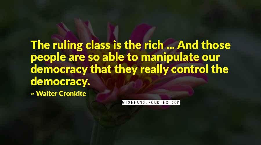 Walter Cronkite quotes: The ruling class is the rich ... And those people are so able to manipulate our democracy that they really control the democracy.