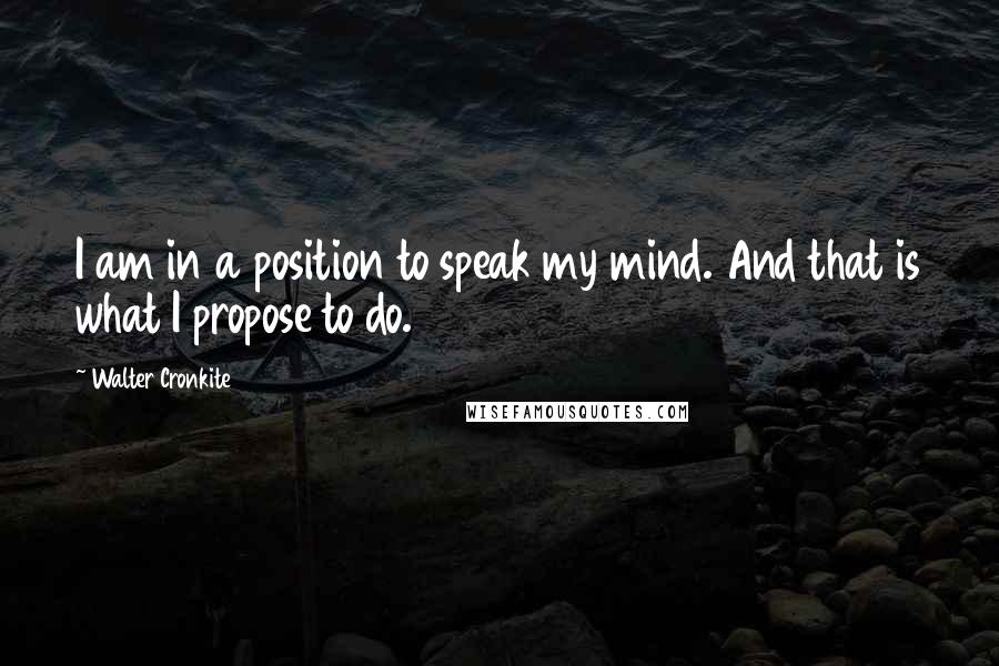 Walter Cronkite quotes: I am in a position to speak my mind. And that is what I propose to do.
