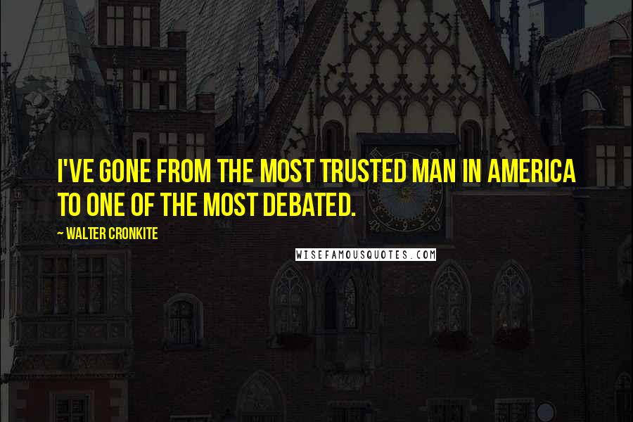 Walter Cronkite quotes: I've gone from the most trusted man in America to one of the most debated.