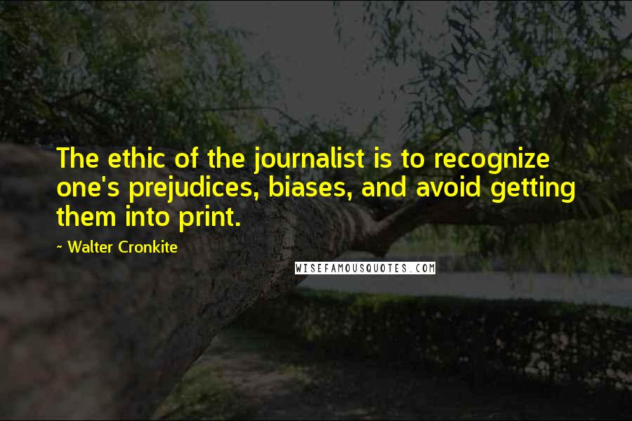 Walter Cronkite quotes: The ethic of the journalist is to recognize one's prejudices, biases, and avoid getting them into print.