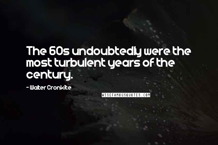 Walter Cronkite quotes: The 60s undoubtedly were the most turbulent years of the century.