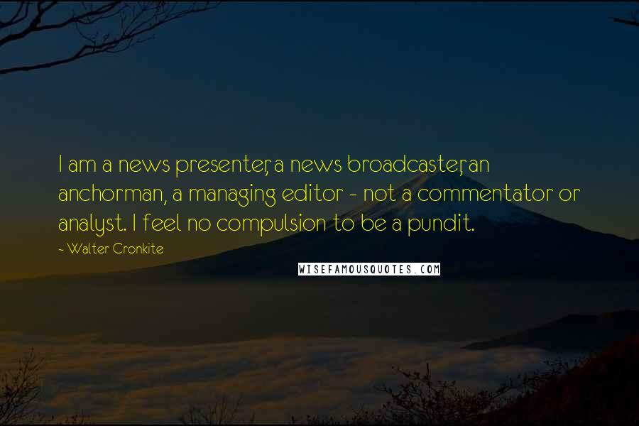 Walter Cronkite quotes: I am a news presenter, a news broadcaster, an anchorman, a managing editor - not a commentator or analyst. I feel no compulsion to be a pundit.