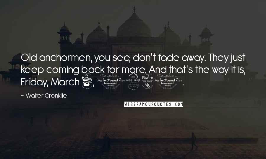Walter Cronkite quotes: Old anchormen, you see, don't fade away. They just keep coming back for more. And that's the way it is, Friday, March 6, 1981.