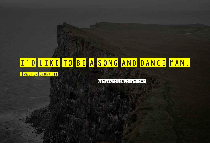 Walter Cronkite quotes: I'd like to be a song and dance man.