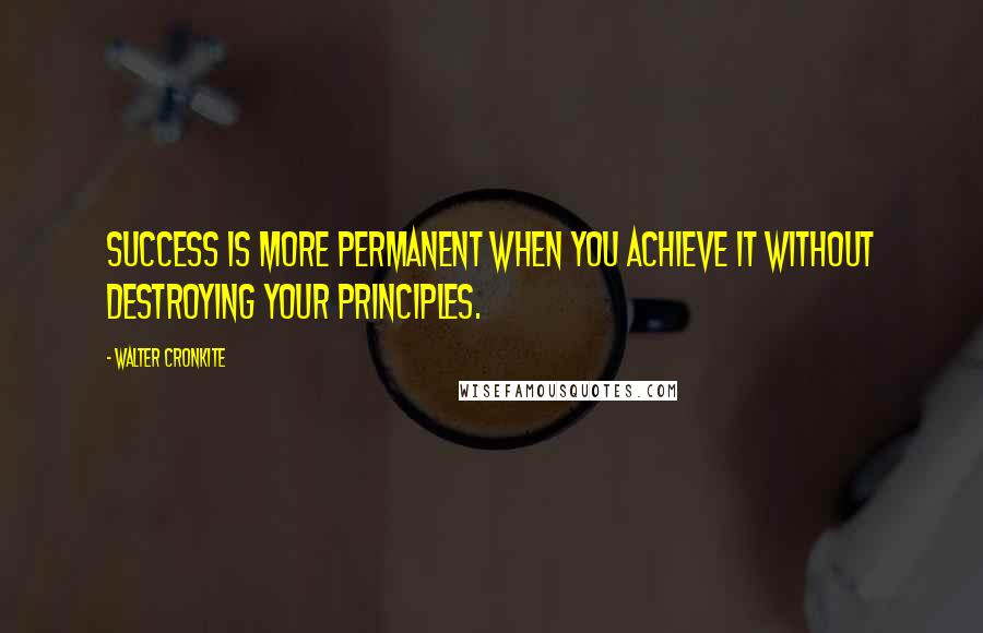 Walter Cronkite quotes: Success is more permanent when you achieve it without destroying your principles.