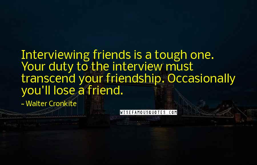 Walter Cronkite quotes: Interviewing friends is a tough one. Your duty to the interview must transcend your friendship. Occasionally you'll lose a friend.