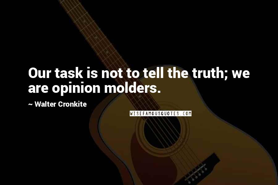 Walter Cronkite quotes: Our task is not to tell the truth; we are opinion molders.
