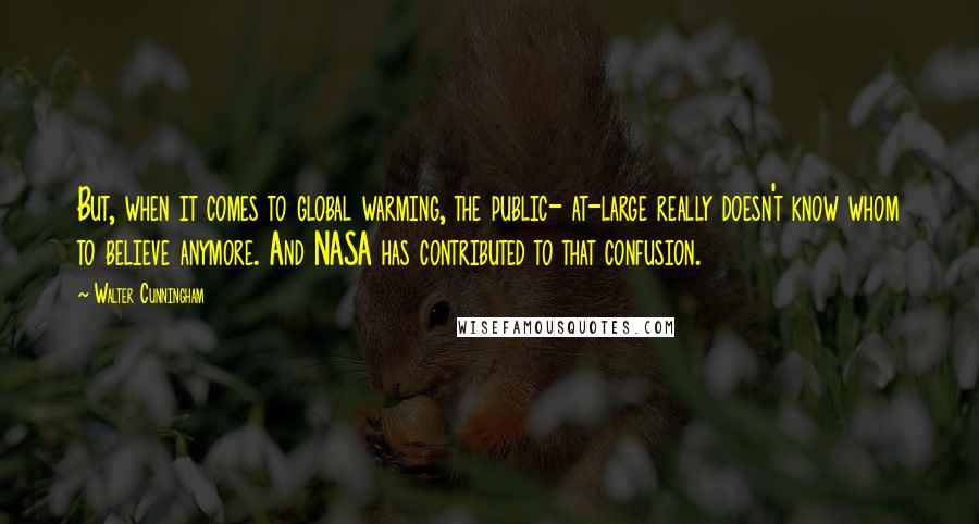 Walter Cunningham quotes: But, when it comes to global warming, the public- at-large really doesn't know whom to believe anymore. And NASA has contributed to that confusion.