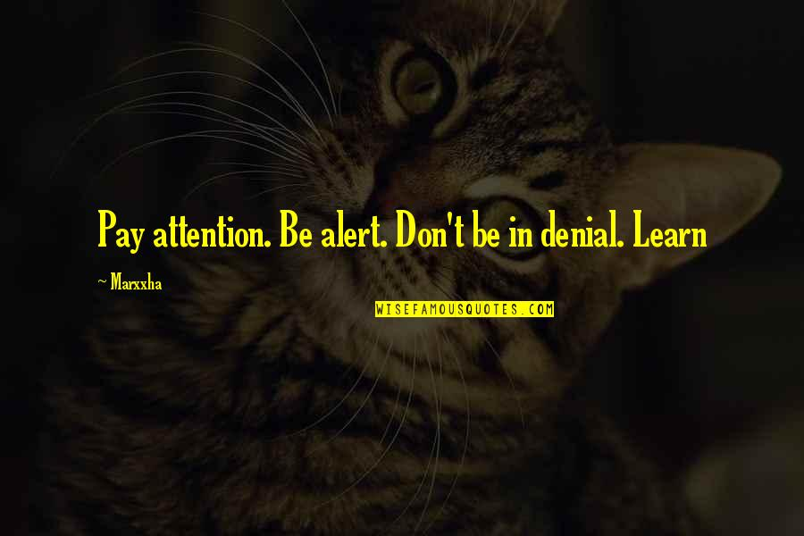 Walter Doyle Staples Quotes By Marxxha: Pay attention. Be alert. Don't be in denial.