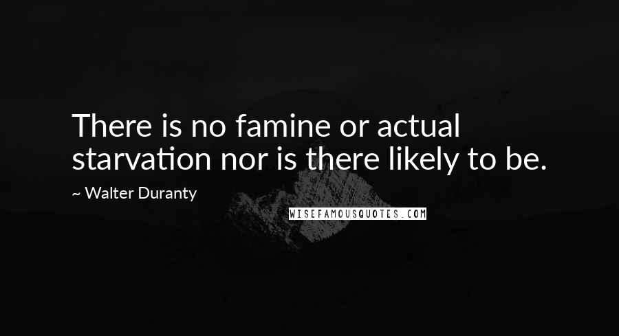 Walter Duranty quotes: There is no famine or actual starvation nor is there likely to be.