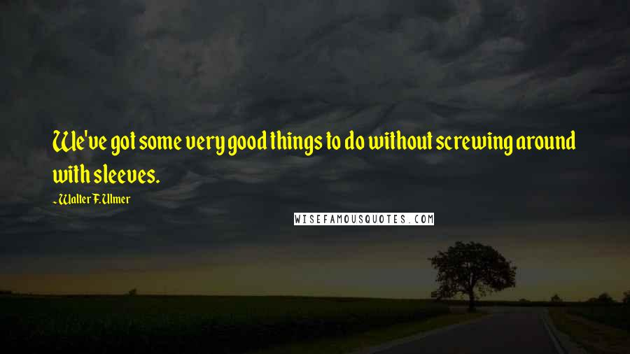 Walter F. Ulmer quotes: We've got some very good things to do without screwing around with sleeves.
