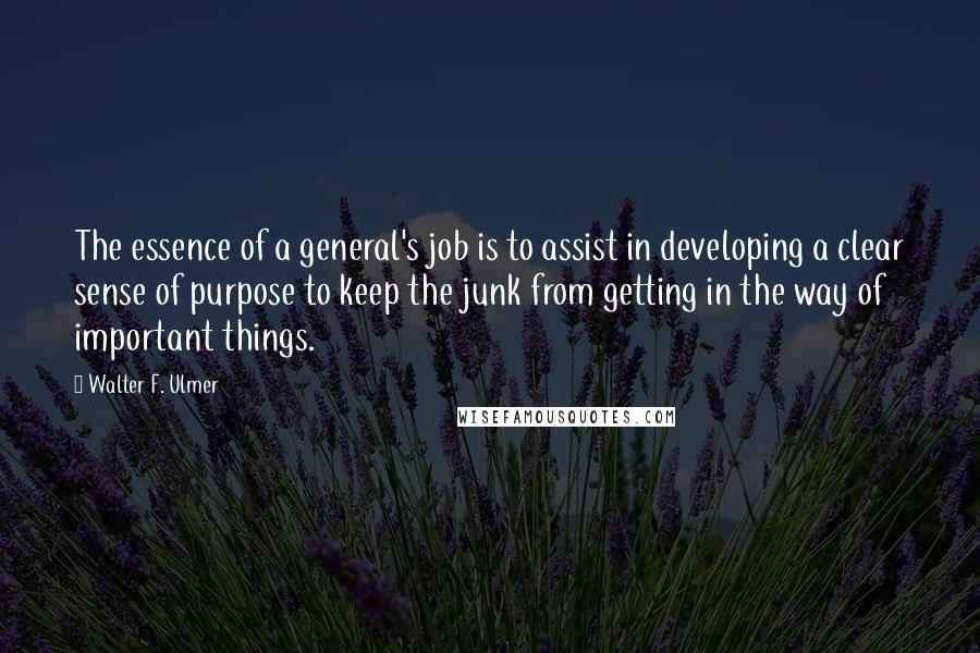 Walter F. Ulmer quotes: The essence of a general's job is to assist in developing a clear sense of purpose to keep the junk from getting in the way of important things.