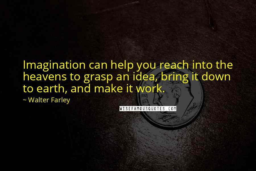 Walter Farley quotes: Imagination can help you reach into the heavens to grasp an idea, bring it down to earth, and make it work.