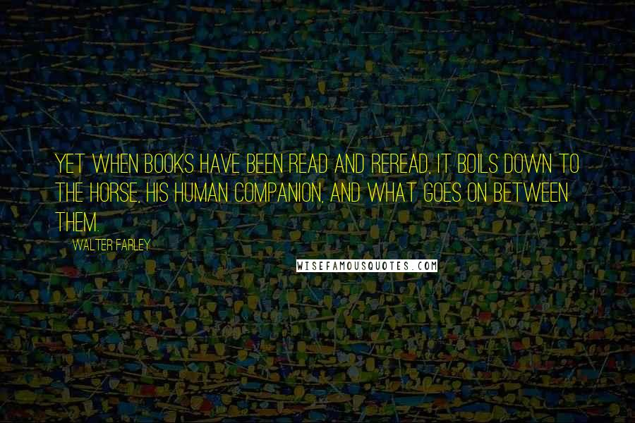 Walter Farley quotes: Yet when books have been read and reread, it boils down to the horse, his human companion, and what goes on between them.
