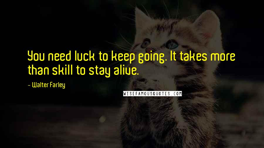 Walter Farley quotes: You need luck to keep going. It takes more than skill to stay alive.