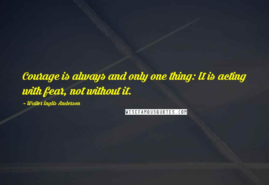 Walter Inglis Anderson quotes: Courage is always and only one thing: It is acting with fear, not without it.