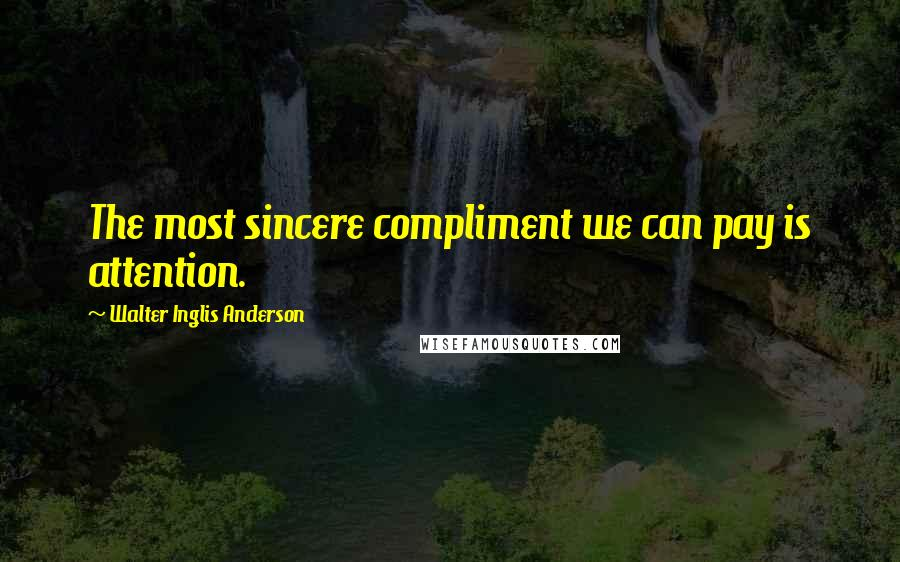 Walter Inglis Anderson quotes: The most sincere compliment we can pay is attention.