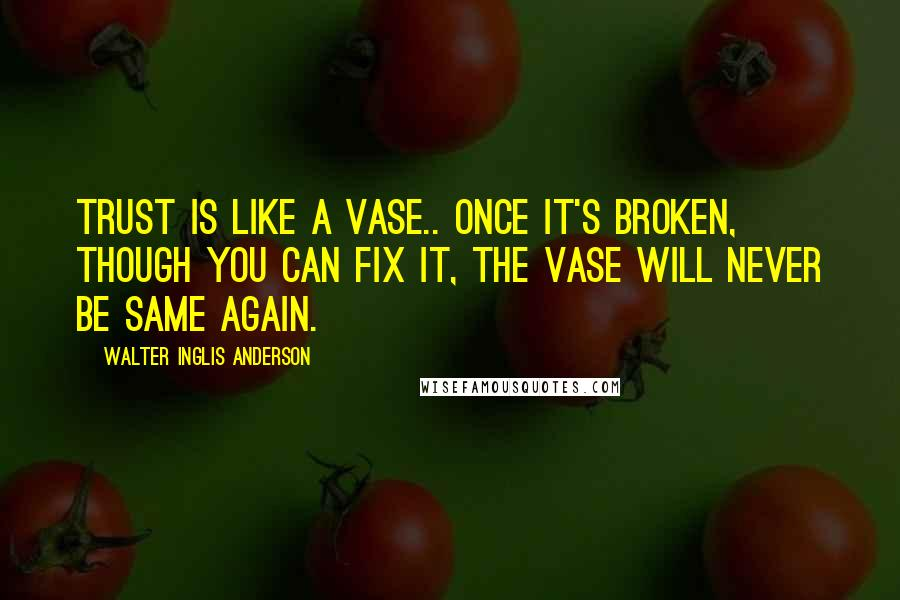Walter Inglis Anderson quotes: Trust is like a vase.. once it's broken, though you can fix it, the vase will never be same again.