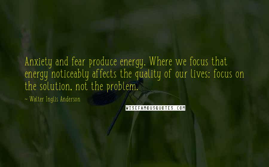 Walter Inglis Anderson quotes: Anxiety and fear produce energy. Where we focus that energy noticeably affects the quality of our lives: focus on the solution, not the problem.