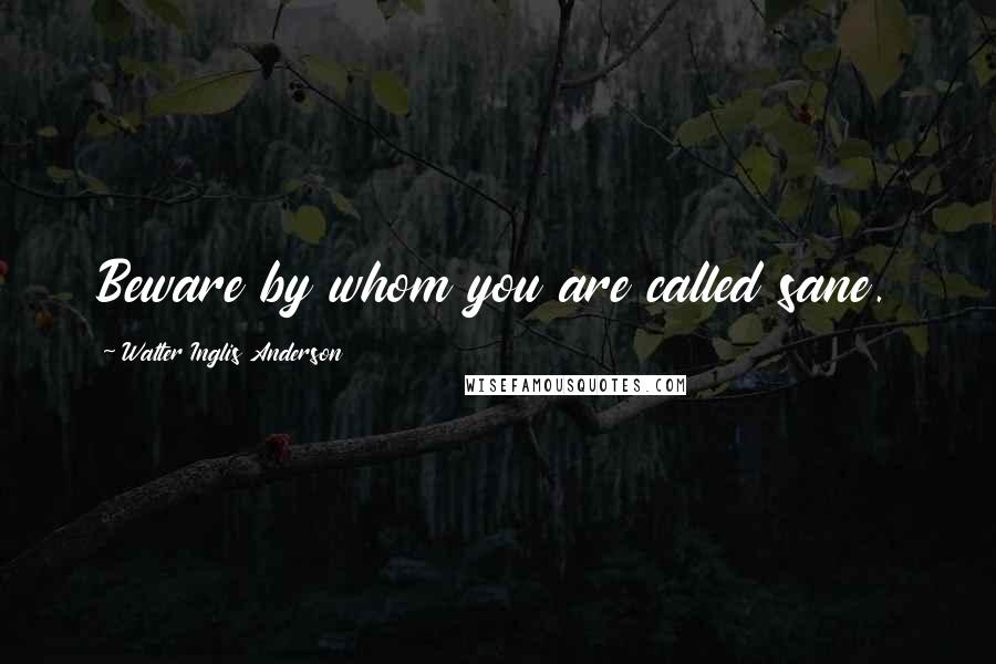 Walter Inglis Anderson quotes: Beware by whom you are called sane.