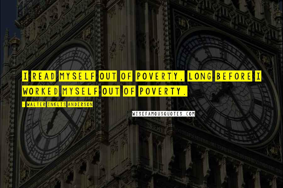 Walter Inglis Anderson quotes: I read myself out of poverty, long before I worked myself out of poverty.