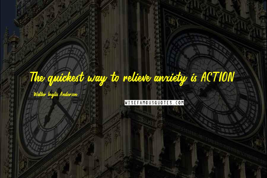 Walter Inglis Anderson quotes: The quickest way to relieve anxiety is ACTION!