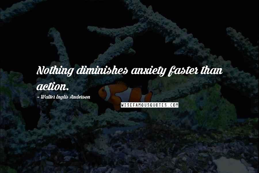 Walter Inglis Anderson quotes: Nothing diminishes anxiety faster than action.