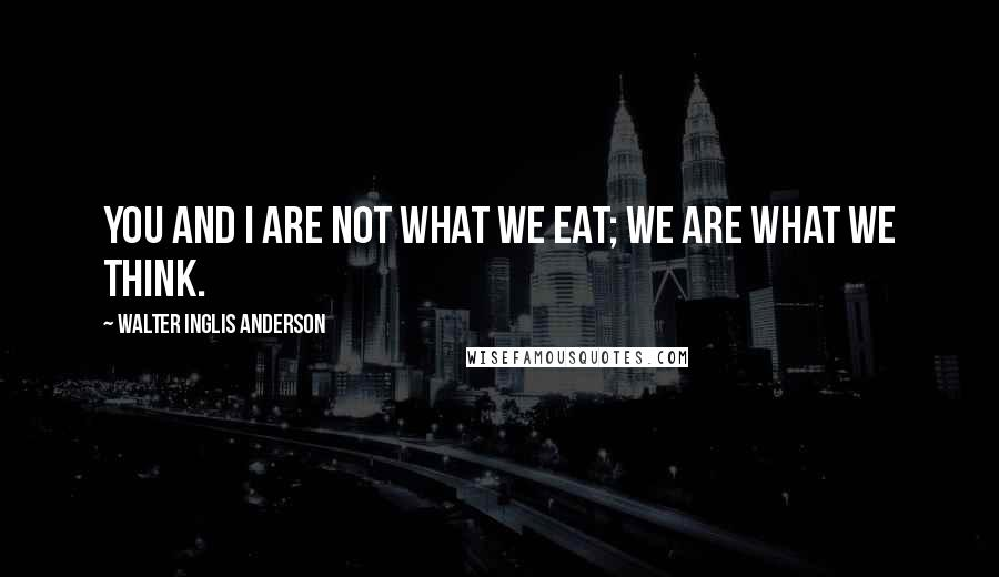 Walter Inglis Anderson quotes: You and I are not what we eat; we are what we think.
