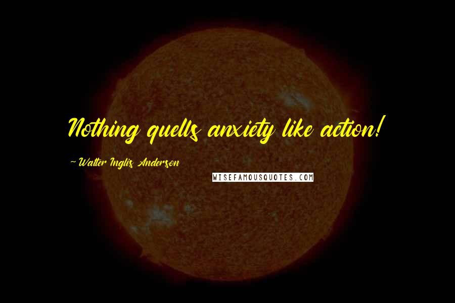Walter Inglis Anderson quotes: Nothing quells anxiety like action!