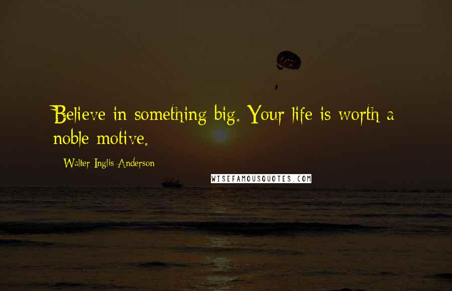 Walter Inglis Anderson quotes: Believe in something big. Your life is worth a noble motive.