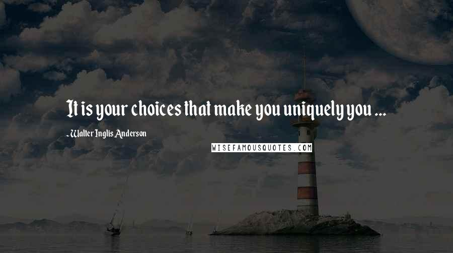 Walter Inglis Anderson quotes: It is your choices that make you uniquely you ...