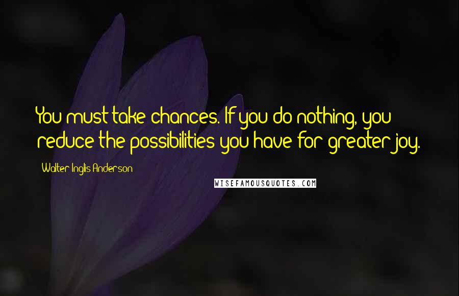 Walter Inglis Anderson quotes: You must take chances. If you do nothing, you reduce the possibilities you have for greater joy.