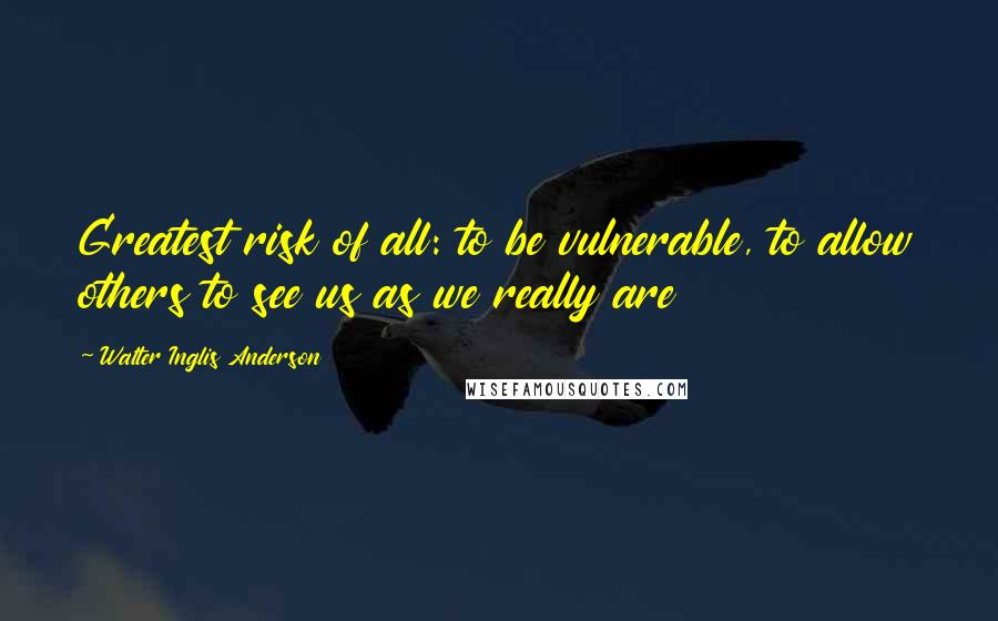 Walter Inglis Anderson quotes: Greatest risk of all: to be vulnerable, to allow others to see us as we really are